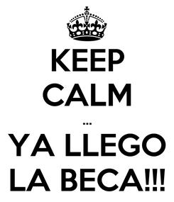 Poster: KEEP CALM ... YA LLEGO LA BECA!!!