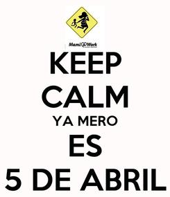 Poster: KEEP CALM YA MERO ES 5 DE ABRIL