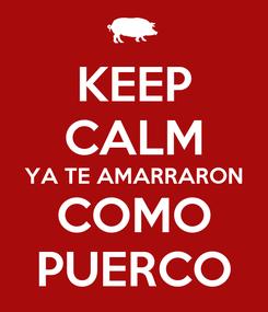 Poster: KEEP CALM YA TE AMARRARON COMO PUERCO