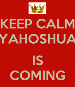 Poster: KEEP CALM YAHOSHUA  IS COMING