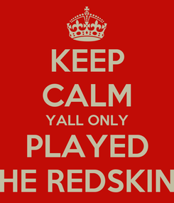 Poster: KEEP CALM YALL ONLY PLAYED THE REDSKINS