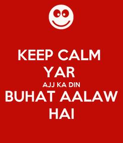 Poster: KEEP CALM  YAR  AJJ KA DIN BUHAT AALAW HAI