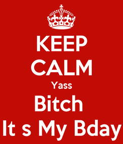 Poster: KEEP CALM Yass Bitch  It s My Bday