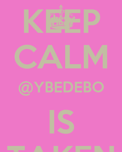 Poster: KEEP CALM @YBEDEBO IS TAKEN