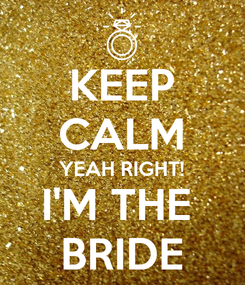 Poster: KEEP CALM YEAH RIGHT! I'M THE  BRIDE