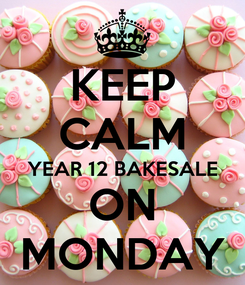 Poster: KEEP CALM YEAR 12 BAKESALE ON MONDAY