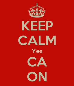 Poster: KEEP CALM Yes CA ON