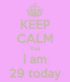 Poster: KEEP CALM Yes I am 29 today