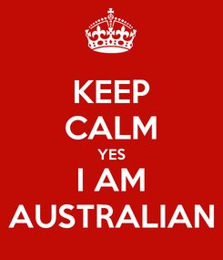 Poster: KEEP CALM YES I AM AUSTRALIAN