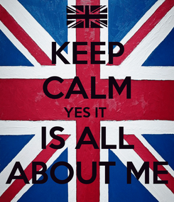 Poster: KEEP CALM YES IT  IS ALL ABOUT ME
