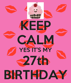 Poster: KEEP CALM YES IT'S MY 27th BIRTHDAY
