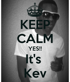 Poster: KEEP CALM YES!! It's  Kev