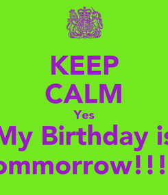 Poster: KEEP CALM Yes My Birthday is Tommorrow!!!!!