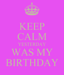Poster: KEEP CALM YESTERDAY WAS MY BIRTHDAY