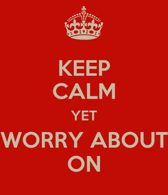 Poster: KEEP CALM YET WORRY ABOUT ON