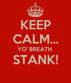 Poster: KEEP CALM... YO' BREATH  STANK!