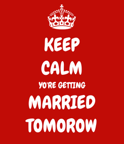 Poster: KEEP CALM YO'RE GETTING MARRIED TOMOROW