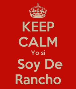 Poster: KEEP CALM Yo si  Soy De Rancho