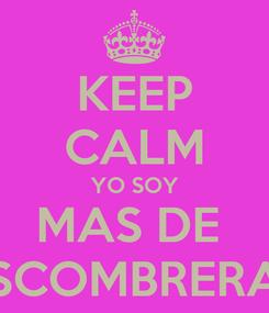 Poster: KEEP CALM YO SOY MAS DE  ESCOMBRERAS