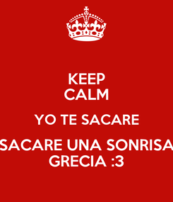 Poster: KEEP CALM YO TE SACARE SACARE UNA SONRISA GRECIA :3