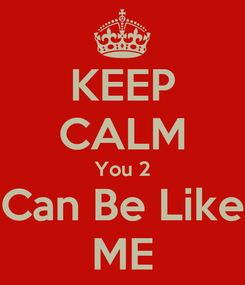 Poster: KEEP CALM You 2 Can Be Like ME