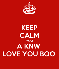 Poster: KEEP CALM YOU A KNW  LOVE YOU BOO