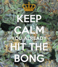Poster: KEEP CALM YOU ALREADY HIT THE BONG