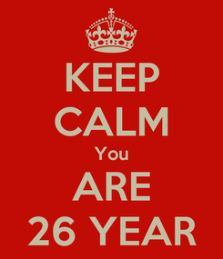 Poster: KEEP CALM You ARE 26 YEAR