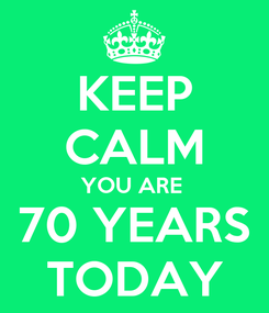 Poster: KEEP CALM YOU ARE  70 YEARS TODAY