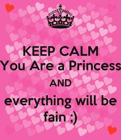Poster: KEEP CALM You Are a Princess AND everything will be fain ;)