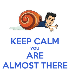 Poster:  KEEP CALM YOU ARE ALMOST THERE