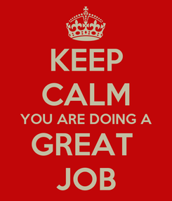 Poster: KEEP CALM YOU ARE DOING A GREAT  JOB