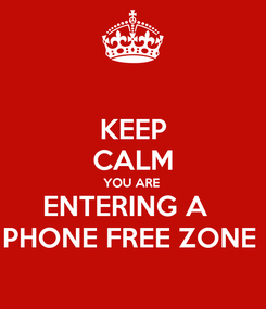 Poster: KEEP CALM YOU ARE  ENTERING A   PHONE FREE ZONE