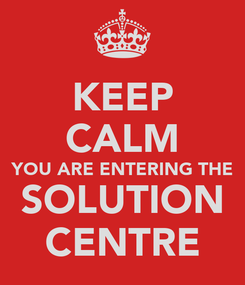 Poster: KEEP CALM YOU ARE ENTERING THE SOLUTION CENTRE