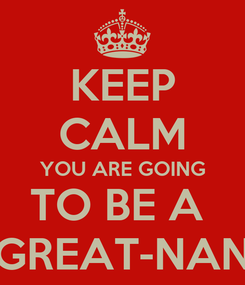 Poster: KEEP CALM YOU ARE GOING TO BE A  GREAT-NAN