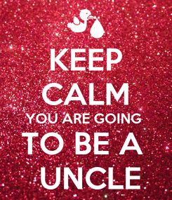 Poster: KEEP CALM  YOU ARE GOING    TO BE A    UNCLE