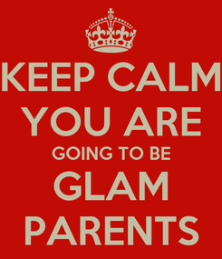 Poster: KEEP CALM YOU ARE GOING TO BE GLAM PARENTS