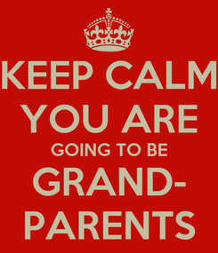 Poster: KEEP CALM YOU ARE GOING TO BE GRAND- PARENTS