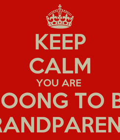 Poster: KEEP CALM YOU ARE  GOONG TO BE GRANDPARENTS
