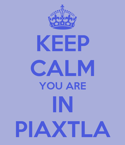 Poster: KEEP CALM YOU ARE IN PIAXTLA