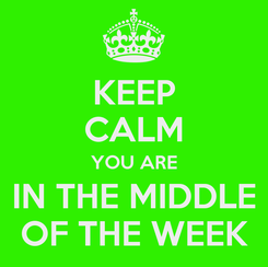 Poster: KEEP CALM YOU ARE IN THE MIDDLE OF THE WEEK