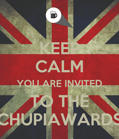 Poster: KEEP CALM YOU ARE INVITED TO THE CHUPIAWARDS
