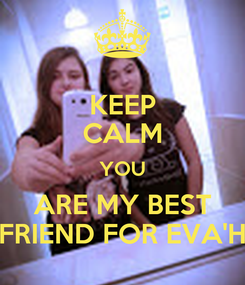 Poster: KEEP CALM YOU ARE MY BEST FRIEND FOR EVA'H