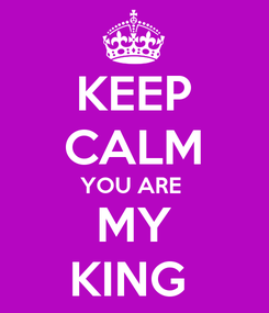 Poster: KEEP CALM YOU ARE  MY KING