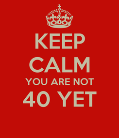 Poster: KEEP CALM YOU ARE NOT 40 YET