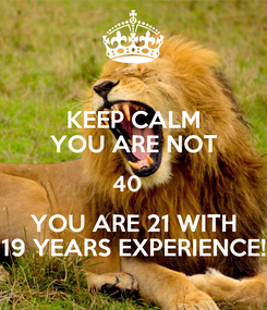 Poster: KEEP CALM YOU ARE NOT 40   YOU ARE 21 WITH 19 YEARS EXPERIENCE!