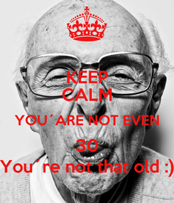 Poster: KEEP CALM YOU´ARE NOT EVEN 30 You´re not that old :)