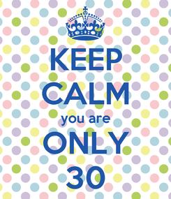 Poster: KEEP CALM you are ONLY 30