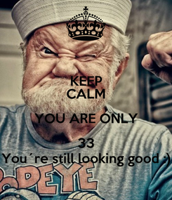 Poster: KEEP CALM YOU ARE ONLY 33 You´re still looking good :)
