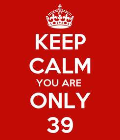 Poster: KEEP CALM YOU ARE  ONLY 39